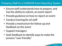 Preparing Staff for a CANDOR Event Reporting System. Ensure staff understands how to prepare, and has the ability to submit, an event report. Provide guidance on how to report an event. Conduct training for all staff. Provide a mechanism for follow-up and feedback on the event. Support managers. Seek feedback to identify ways to make the process user friendly.