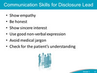 Communication Skills for Disclosure Lead. Show empathy. Be honest. Show sincere interest. Use good non-verbal expression. Avoid medical jargon. Check for the patient's understanding.