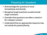 Preparing for Questions. Acknowledge the question or issue immediately and directly. Recognize tough questions usually include major emotions. Consider that questions are often a stand-in for a deeper concern. Understand that an appropriate response may not satisfy the patient/family.