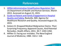 References: HIPAA Administrative Simplification, Regulation Text. U.S. Department of Health and Human Services. http://www.hhs.gov/ocr/privacy/hipaa/administrative/combined/hipaa-simplification-201303.pdf. Accessed on August 21, 2015.  Guide to Patient and Family Engagement in Hospital Quality and Safety, Rockville, MD: Agency for Healthcare Research and Quality. http://www.ahrq.gov/professionals/systems/hospital/engagingfamilies/strategy1/index.html. Accessed August 19, 2015. Golann D. Dropped Medical Malpractice Claims: Their Surprising Frequency, Apparent Causes, And Potential Remedies. Health Affairs; 2011. 30.7: 1343-1350. Hilfiker D. Facing our mistakes. The New England Journal of Medicine; 1984. 310.2: 118.