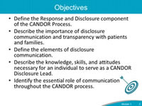 Objectives. Define the Response and Disclosure component of the CANDOR Process. Describe the importance of disclosure communication and transparency with patients and families. Define the elements of disclosure communication. Describe the knowledge, skills, and attitudes necessary for an individual to serve as a CANDOR Disclosure Lead. Identify the essential role of communication throughout the CANDOR process.