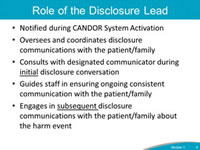Role of the Disclosure Lead. Notified during CANDOR System Activation. Oversees and coordinates disclosure communications with the patient/family. Consults with designated communicator during initial disclosure conversation. Guides staff in ensuring ongoing consistent communication with the patient/family. Engages in subsequent disclosure communications with the patient/family about the harm event.