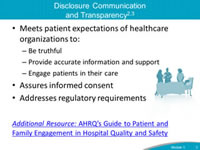 Disclosure Communication and Transparency. Meets patient expectations of healthcare organizations to: Be truthful. Provide accurate information and support. Engage patients in their care. Assures informed consent. Addresses regulatory requirements.