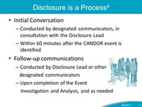 Disclosure is a Process. Initial Conversation: Conducted by designated communicators, in consultation with the Disclosure Lead. Within 60 minutes after the CANDOR event is identified. Follow-up communications: Conducted by Disclosure Lead or other designated communicators. Upon completion of the Event Investigation and Analysis, and as needed.