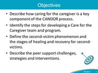 Objectives. Describe how caring for the caregiver is a key component of the CANDOR process. Identify the steps for developing a Care for the Caregiver team and program. Define the second-victim phenomenon and the stages of healing and recovery for second-victims. Describe the peer support challenges, strategies and interventions.