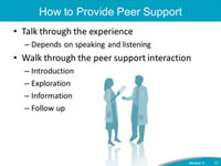 How to Provide Peer Support. Talk through the experience - Depends on speaking and listening. Walk through the peer support interaction - Introduction. Exploration. Information. Follow up.