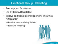 Emotional Group Debriefing. Peer support for a team. Led by trained facilitators. Involve additional peer supporters, known as lifeguards. Provide support during debrief. Facilitate follow up.