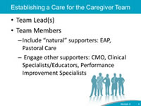 Establishing a Care for the Caregiver Team. Team Lead(s). Team Members. Include 'natural' supporters: EAP, Pastoral Care. Engage other supporters: CMO, Clinical Specialists/Educators, Performance Improvement Specialists.