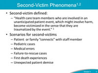 "Second-Victim Phenomena. Second-victim defined: Health care team members who are involved in an unanticipated patient event, which might involve harm, become victimized in the sense that they are traumatized by the event. Scenarios for second-victims. Patient  or family ""connects"" with staff member. Pediatric cases. Medical errors. Failure-to-rescue cases. First death experiences. Unexpected patient demise."