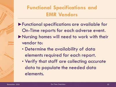 Functional Specifications and EMR Vendors. Functional specifications are available for On-Time reports for each adverse event. Nursing homes will need to work with their vendor to: Determine the availability of data elements required for each report. Verify that staff are collecting accurate data to populate the needed data elements.