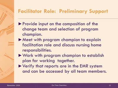 Facilitator Role: Preliminary Support. Provide input on the composition of the change team and selection of program champion. Meet with program champion to explain facilitation role and discuss nursing home responsibilities. Work with program champion to establish plan for working together. Verify that reports are in the EMR system and can be accessed by all team members.