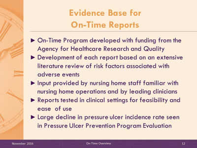 Evidence Base for On-Time Reports. On-Time Program developed with funding from the Agency for Healthcare Research and Quality. Development of each report based on an extensive literature review of risk factors associated with adverse events. Input provided by nursing home staff familiar with nursing home operations and by leading clinicians. Reports tested in clinical settings for feasibility and ease of use. Large decline in pressure ulcer incidence rate seen in Pressure Ulcer Prevention Program Evaluation.