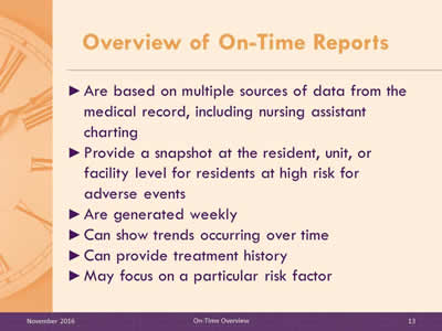 Overview of On-Time Reports. Are based on multiple sources of data from the medical record, including nursing assistant charting. Provide a snapshot at the resident, unit, or facility level for residents at high risk for adverse events. Are generated weekly. Can show trends occurring over time. Can provide treatment history. May focus on a particular risk factor.