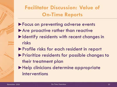 Facilitator Discussion: Value of On-Time Reports. Focus on preventing adverse events. Are proactive rather than reactive. Identify residents with recent changes in risks. Profile risks for each resident in report. Prioritize residents for possible changes to their treatment plan. Help clinicians determine appropriate interventions.