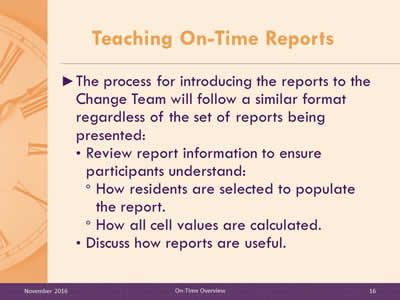 Teaching On-Time Reports. The process for introducing the reports to the Change Team will follow a similar format regardless of the set of reports being presented: Review report information to ensure participants understand: How residents are selected to populate the report. How all cell values are calculated. Discuss how reports are useful.