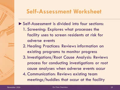 Self-Assessment Worksheet. Self-Assessment is divided into four sections: Screening: Explores what processes the facility uses to screen residents at risk for adverse events. Prevention Programs: Reviews information on existing prevention programs. Communication: Reviews existing team meetings/huddles that occur at the facility. Investigations/Root Cause Analysis: Reviews process for conducting investigations or root cause analyses when adverse events occur.