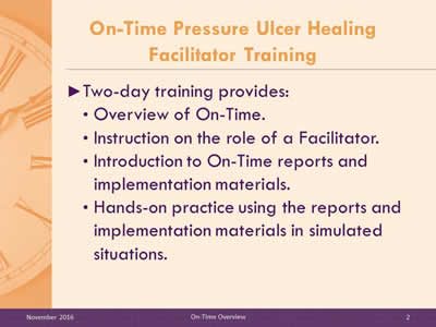 On-Time Pressure Ulcer Healing Facilitator Training. Two-day training provides: Overview of On-Time; Instruction on the role of a Facilitator; Introduction to On-Time reports and implementation materials; Hands-on practice using the reports and implementation materials in simulated situations.
