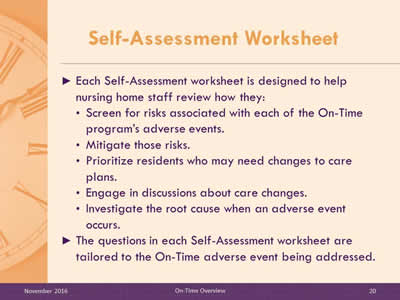 Self-Assessment Worksheet. Each Self-Assessment worksheet is designed to help nursing home staff review how they: Screen for risks associated with each of the On-Time program's adverse events. Mitigate those risks. Prioritize residents who may need changes to care plans. Engage in discussions about care changes. Investigate the root cause when an adverse event occurs. The questions in each Self-Assessment worksheet are tailored to the On-Time adverse event being addressed.