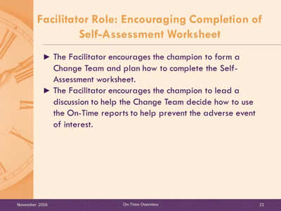 Facilitator Role: Encouraging Completion of Self-Assessment Worksheet. The Facilitator encourages the champion to form a Change Team and plan how to complete the Self-Assessment worksheet. The Facilitator encourages the champion to lead a discussion to help the Change Team decide how to use the On-Time reports to help prevent the adverse event of interest.