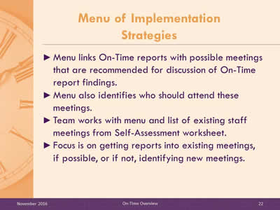Menu of Implementation Strategies. Menu links On-Time reports with possible meetings that are recommended for discussion of On-Time report findings. Menu also identifies who should attend these meetings. Team works with menu and list of existing staff meetings from Self-Assessment worksheet. Focus is on getting reports into existing meetings, if possible, or if not, identifying new meetings.