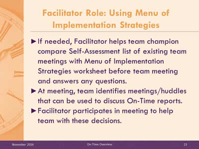 Facilitator Role: Using Menu of Implementation Strategies. If needed, Facilitator helps team champion compare Self-Assessment list of existing team meetings with Menu of Implementation Strategies worksheet before team meeting and answers any questions. At meeting, team identifies meetings/huddles that can be used to discuss On-Time reports. Facilitator participates in meeting to help team with these decisions.
