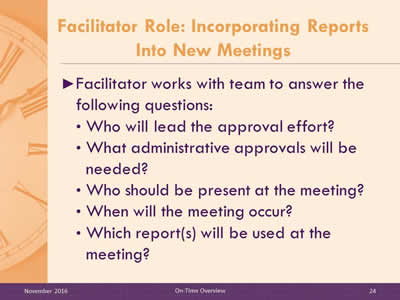 Facilitator Role: Incorporating Reports Into New Meetings. Facilitator works with team to answer the following questions: Who will lead the approval effort? What administrative approvals will be needed? Who should be present at the meeting? When will the meeting occur? Which report(s) will be used at the meeting?
