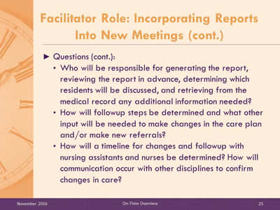 Facilitator Role: Incorporating Reports Into New Meetings (cont.) Questions (cont.): Who will be responsible for generating the report, reviewing the report in advance, determining which residents will be discussed, and retrieving from the medical record any additional information needed? How will followup steps be determined and what other input will be needed to make changes in the care plan and/or make new referrals? How will a timeline for changes and followup with nursing assistants and nurses be determined? How will communication occur with other disciplines to confirm changes in care?