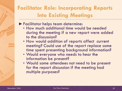 Facilitator Role: Incorporating Reports Into Existing Meetings. Facilitator helps team determine: How much additional time would be needed during the meeting if a new report were added to the discussion? How would addition of reports affect current meeting? Could use of the report replace some time spent presenting background information? Would everyone who needs to hear the information be present? Would some attendees not need to be present for the report discussion if the meeting had multiple purposes?