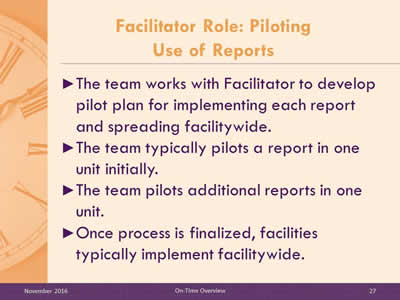 Facilitator Role: Piloting Use of Reports. The team works with Facilitator to develop pilot plan for implementing each report and spreading facilitywide. The team typically pilots a report in one unit initially. The team pilots additional reports in one unit. Once process is finalized, facilities typically implement facilitywide.