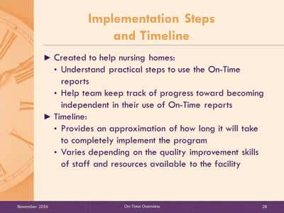 Implementation Steps and Timeline. Created to help nursing homes: Understand practical steps to use the On-Time reports. Help team keep track of progress toward becoming independent in their use of On-Time reports. Timeline: Provides an approximation of how long it will take to completely implement the program. Varies depending on the quality improvement skills of staff and resources available to the facility.
