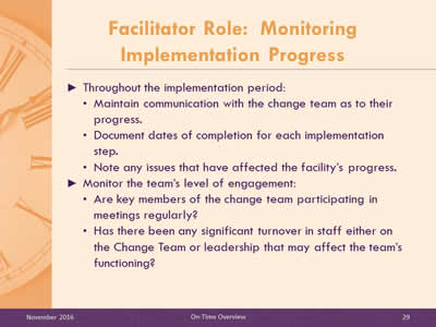 Facilitator Role: Monitoring Implementation Progress. Throughout the implementation period: Maintain communication with the change team as to their progress. Document dates of completion for each implementation step. Note any issues that have affected the facility's progress. Monitor the team's level of engagement:  Are key members of the change team participating in meetings regularly? Has there been any significant turnover in staff either on the Change Team or leadership that may affect the team's functioning?
