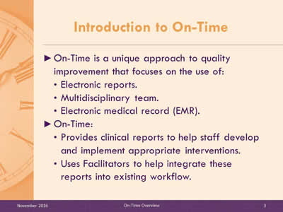 Introduction to On-Time. On-Time is a unique approach to quality improvement that focuses on the use of: Electronic reports; Multidisciplinary team; Electronic medical record (EMR). On-Time: Provides clinical reports to help staff develop and implement appropriate interventions; Uses Facilitators to help integrate these reports into existing workflow.
