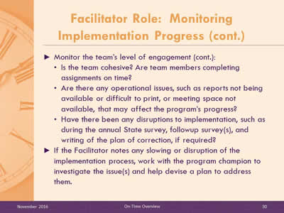 Facilitator Role: Monitoring Implementation Progress (cont.). Monitor the team's level of engagement (cont.): Is the team cohesive? Are team members completing assignments on time? Are there any operational issues, such as reports not being available or difficult to print, or meeting space not available, that may affect the program's progress? Have there been any disruptions to implementation, such as during the annual State survey, followup survey(s), and writing of the plan of correction, if required? If the Facilitator notes any slowing or disruption of the implementation process, work with the program champion to investigate the issue(s) and help devise a plan to address them.