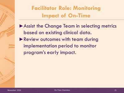 Facilitator Role: Monitoring Impact of On-Time. Assist the Change Team in selecting metrics based on existing clinical data. Review outcomes with team during implementation period to monitor program's early impact.
