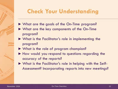 Check Your Understanding. What are the goals of the On-Time program? What are the key components of the On-Time program? What is the Facilitator's role in implementing the program? What is the role of program champion? How would you respond to questions regarding the accuracy of the reports? What is the Facilitator's role in helping with the Self-Assessment? Incorporating reports into new meetings?