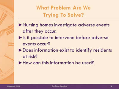 What Problem Are We Trying To Solve? Nursing homes investigate adverse events after they occur. Is it possible to intervene before adverse events occur? Does information exist to identify residents at risk? How can this information be used?