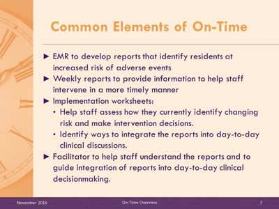 Common Elements of On-Time. EMR to develop reports that identify residents at increased risk of adverse events.     Weekly reports to provide information to help staff intervene in a more timely manner. Implementation worksheets: Help staff assess how they currently identify changing risk and make intervention decisions. Identify ways to integrate the reports into day-to-day clinical discussions. Facilitator to help staff understand the reports and to guide integration of reports into day-to-day clinical decisionmaking.