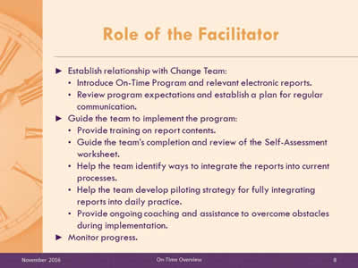 Role of the Facilitator. Establish relationship with Change Team: Introduce On-Time Program and relevant electronic reports. Review program expectations and establish a plan for regular communication. Guide the team to implement the program: Provide training on report contents. Guide the team's completion and review of the Self-Assessment worksheet. Help the team identify ways to integrate the reports into current processes. Help the team develop piloting strategy for fully integrating reports into daily practice. Provide ongoing coaching and assistance to overcome obstacles during implementation. Monitor progress.