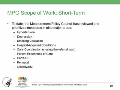 Slide 10. MPC Scope of Work: Short-Term. To date, the Measurement Policy Council has reviewed and prioritized measures in nine major areas: Hypertension, Depression, Smoking Cessation, Hospital-Acquired Conditions, Care Coordination (closing the referral loop), Patient Experience of Care, HIV/AIDS, Perinatal, and Obesity/BMI