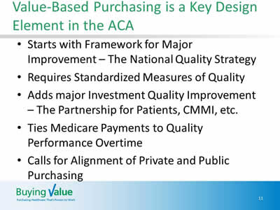 Slide 11. Value-Based Purchasing is a Key Design Element in the ACA. Starts with Framework for Major Improvement – The National Quality Strategy. Requires Standardized Measures of Quality. Adds major Investment Quality Improvement – The Partnership for Patients, CMMI, etc. Ties Medicare Payments to Quality Performance Overtime. Calls for Alignment of Private and Public Purchasing.