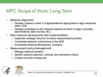 Slide 11. MPC Scope of Work: Long-Term. Measure alignment. Develop criteria on when it is appropriate/not appropriate to align measures  within HHS. Develop consensus on the measure aspects on which to align (concepts, specifications, data sources, etc.). New measure development and implementation. Implement strategic direction for future measurement priorities. Coordinate measure  submissions to the MAP. Coordinate measure development contracts. Measurement policy/management. Manage measure domains. Identify measure selection, removal, and retirement criteria. Create core sets of measures