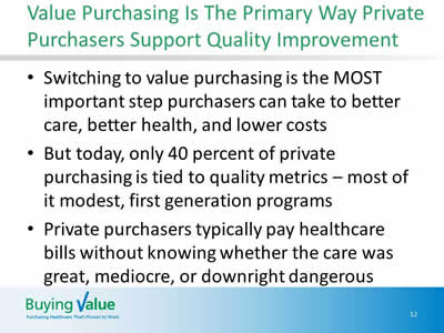 Slide 12. Value Purchasing Is The Primary Way Private Purchasers Support Quality Improvement. Switching to value purchasing is the MOST important step purchasers can take to better care, better health, and lower costs. But today, only 40 percent of private purchasing is tied to quality metrics – most of it modest, first generation programs. Private purchasers typically pay healthcare bills without knowing whether the care was great, mediocre, or downright dangerous.