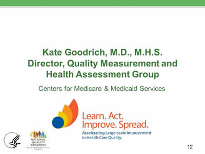 Slide 12. Kate Goodrich, M.D., M.H.S. Director, Quality Measurement and Health Assessment Group. Centers for Medicare and Medicaid Services. Learn. Act. Improve. Spread. Accelerating Large-scale Improvement in Health Care Quality.