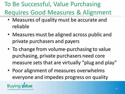 Slide 13. To Be Successful, Value Purchasing Requires Good Measures & Alignment. Measures of quality must be accurate and reliable. Measures must be aligned across public and private purchasers and payers. To change from volume-purchasing to value purchasing, private purchasers need core measure sets that are virtually plug and play. Poor alignment of measures overwhelms everyone and impedes progress on quality.