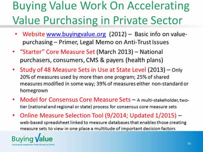 Slide 16. Buying Value Work On Accelerating Value Purchasing in Private Sector. Website www.buyingvalue.org (2012), 'Starter' Core Measure Set (March 2013), Study of 48 Measure Sets in Use at State Level (2013), Model for Consensus Core Measure Sets, and Online Measure Selection Tool (9/2014; Updated 1/2015).
