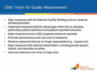 Slide 18. CMS' Vision for Quality Measurement. Align measures with the National Quality Strategy and six measure domains/priorities. Implement measures that fill critical gaps within the six domains, particularly patient experience and patient-reported outcomes. Align measures across CMS programs whenever possible. Promote parsimonious and core sets of measures. Remove measures that are no longer appropriate (e.g., topped out). Align measures with external stakeholders, including private payers, boards, and specialty societies. Improve measures over time (a major aim).