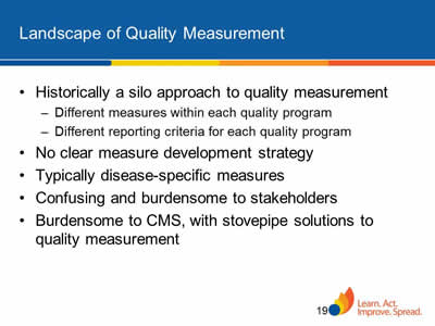 Slide 19. Landscape of Quality Measurement. Historically a silo approach to quality measurement. Different measures within each quality program. Different reporting criteria for each quality program. No clear measure development strategy. Typically disease-specific measures. Confusing and burdensome to stakeholders. Burdensome to CMS, with stovepipe solutions to quality measurement.