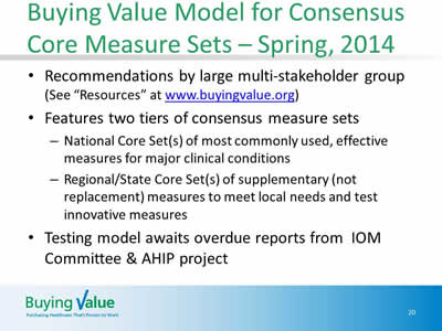 Slide 20. Buying Value Model for Consensus Core Measure Sets – Spring, 2014. Recommendations by large multi-stakeholder group (See 'Resources' at www.buyingvalue.org). Features two tiers of consensus measure sets: National Core Set(s) of most commonly used, effective measures for major clinical conditions, Regional/State Core Set(s) of supplementary (not replacement) measures to meet local needs and test innovative measures. Testing model awaits overdue reports from IOM Committee and AHIP project.