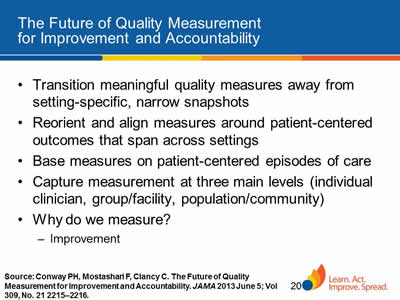 Slide 20. The Future of Quality Measurement for Improvement and Accountability. Transition meaningful quality measures away from setting-specific, narrow snapshots. Reorient and align measures around patient-centered outcomes that span across settings. Base measures on patient-centered episodes of care. Capture measurement at three main levels (individual clinician, group/facility, population/community). Why do we measure? Improvement