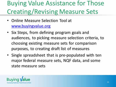 Slide 21. Buying Value Assistance for Those Creating/Revising Measure Sets. Online Measure Selection Tool at www.buyingvalue.org Six Steps, from defining program goals and audiences, to picking measure selection criteria, to choosing existing measure sets for comparison purposes, to creating draft list of measures. Single spreadsheet that is pre-populated with ten major federal measure sets, NQF data, and some state measure sets.